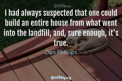 Photo Quote of I had always suspected that one could build an entire house from what went into the landfill, and, sure enough, it's true.