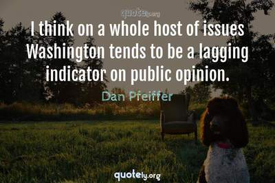 Photo Quote of I think on a whole host of issues Washington tends to be a lagging indicator on public opinion.