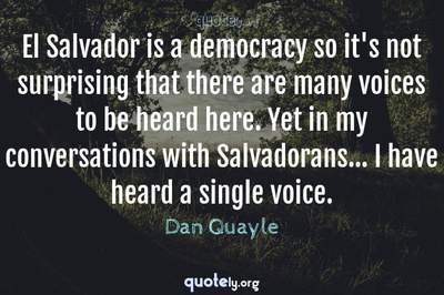 Photo Quote of El Salvador is a democracy so it's not surprising that there are many voices to be heard here. Yet in my conversations with Salvadorans... I have heard a single voice.