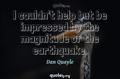 Photo Quote of I couldn't help but be impressed by the magnitude of the earthquake.