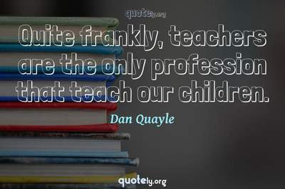 Photo Quote of Quite frankly, teachers are the only profession that teach our children.