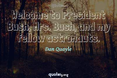 Photo Quote of Welcome to President Bush, Mrs. Bush, and my fellow astronauts.