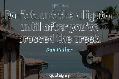 Photo Quote of Don't taunt the alligator until after you've crossed the creek.