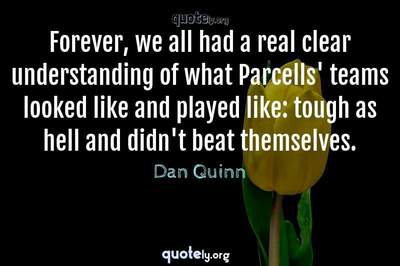Photo Quote of Forever, we all had a real clear understanding of what Parcells' teams looked like and played like: tough as hell and didn't beat themselves.