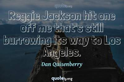 Photo Quote of Reggie Jackson hit one off me that's still burrowing its way to Los Angeles.