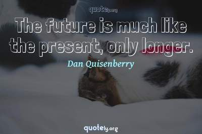 Photo Quote of The future is much like the present, only longer.