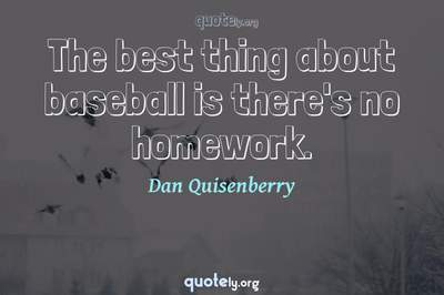 Photo Quote of The best thing about baseball is there's no homework.