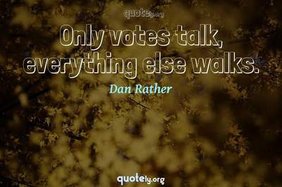 Photo Quote of Only votes talk, everything else walks.