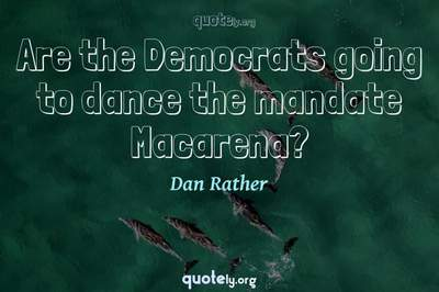 Photo Quote of Are the Democrats going to dance the mandate Macarena?