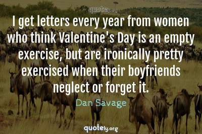 Photo Quote of I get letters every year from women who think Valentine's Day is an empty exercise, but are ironically pretty exercised when their boyfriends neglect or forget it.