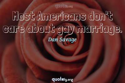 Photo Quote of Most Americans don't care about gay marriage.