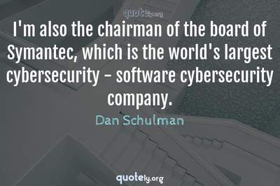 Photo Quote of I'm also the chairman of the board of Symantec, which is the world's largest cybersecurity - software cybersecurity company.