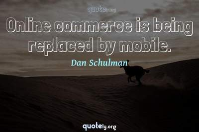 Photo Quote of Online commerce is being replaced by mobile.