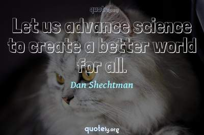 Photo Quote of Let us advance science to create a better world for all.