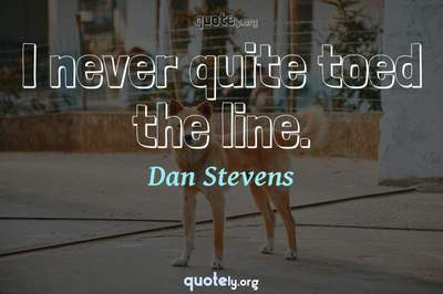 Photo Quote of I never quite toed the line.