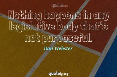 Photo Quote of Nothing happens in any legislative body that's not purposeful.