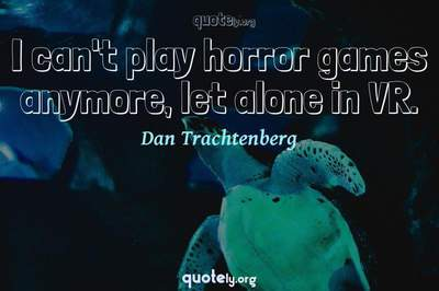Photo Quote of I can't play horror games anymore, let alone in VR.