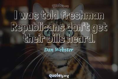 Photo Quote of I was told freshman Republicans don't get their bills heard.