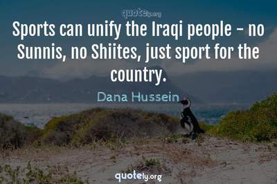 Photo Quote of Sports can unify the Iraqi people - no Sunnis, no Shiites, just sport for the country.