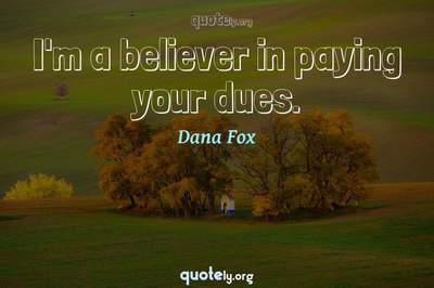 Photo Quote of I'm a believer in paying your dues.