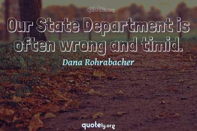 Photo Quote of Our State Department is often wrong and timid.