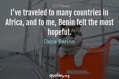 Photo Quote of I've traveled to many countries in Africa, and to me, Benin felt the most hopeful.