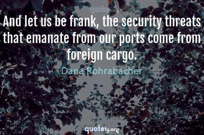Photo Quote of And let us be frank, the security threats that emanate from our ports come from foreign cargo.