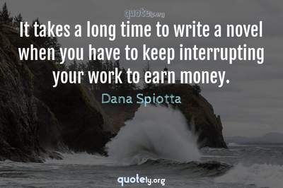 Photo Quote of It takes a long time to write a novel when you have to keep interrupting your work to earn money.