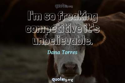 Photo Quote of I'm so freaking competitive it's unbelievable.