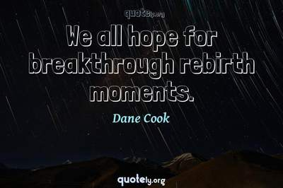 Photo Quote of We all hope for breakthrough rebirth moments.