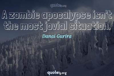 Photo Quote of A zombie apocalypse isn't the most jovial situation.