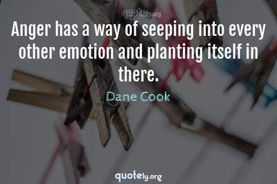 Photo Quote of Anger has a way of seeping into every other emotion and planting itself in there.
