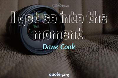 Photo Quote of I get so into the moment.