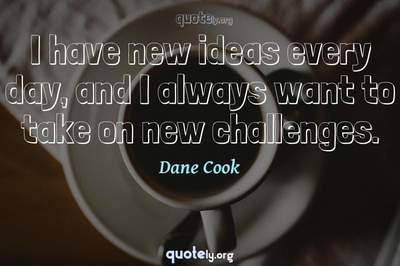 Photo Quote of I have new ideas every day, and I always want to take on new challenges.