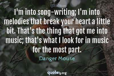 Photo Quote of I'm into song-writing; I'm into melodies that break your heart a little bit. That's the thing that got me into music; that's what I look for in music for the most part.