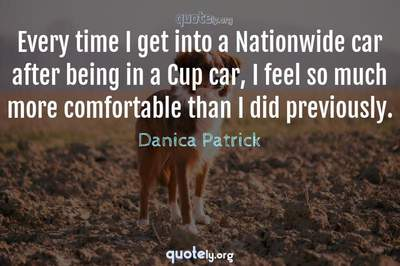Photo Quote of Every time I get into a Nationwide car after being in a Cup car, I feel so much more comfortable than I did previously.