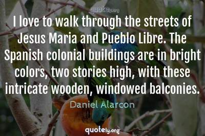 Photo Quote of I love to walk through the streets of Jesus Maria and Pueblo Libre. The Spanish colonial buildings are in bright colors, two stories high, with these intricate wooden, windowed balconies.