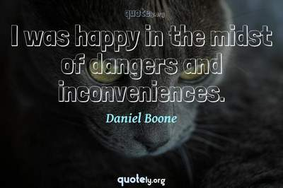 Photo Quote of I was happy in the midst of dangers and inconveniences.