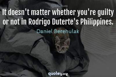Photo Quote of It doesn't matter whether you're guilty or not in Rodrigo Duterte's Philippines.