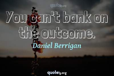 Photo Quote of You can't bank on the outcome.