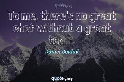 Photo Quote of To me, there's no great chef without a great team.