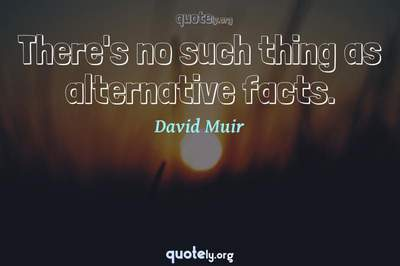 Photo Quote of There's no such thing as alternative facts.