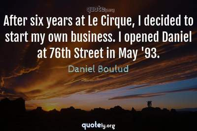 Photo Quote of After six years at Le Cirque, I decided to start my own business. I opened Daniel at 76th Street in May '93.