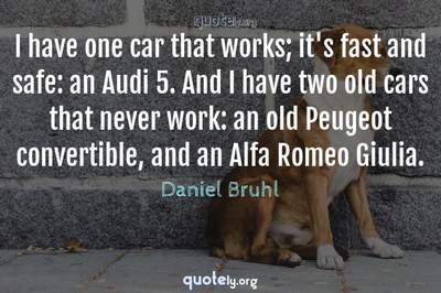 Photo Quote of I have one car that works; it's fast and safe: an Audi 5. And I have two old cars that never work: an old Peugeot convertible, and an Alfa Romeo Giulia.