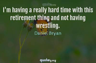 Photo Quote of I'm having a really hard time with this retirement thing and not having wrestling.