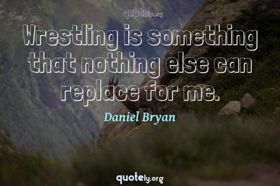 Photo Quote of Wrestling is something that nothing else can replace for me.
