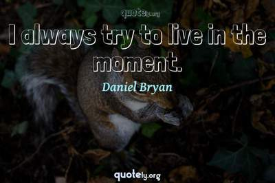 Photo Quote of I always try to live in the moment.