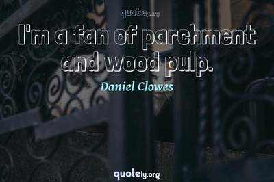 Photo Quote of I'm a fan of parchment and wood pulp.
