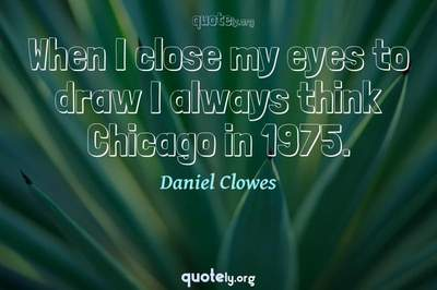 Photo Quote of When I close my eyes to draw I always think Chicago in 1975.