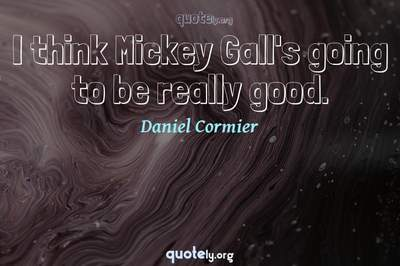 Photo Quote of I think Mickey Gall's going to be really good.